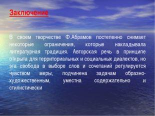 Заключение В своем творчестве Ф.Абрамов постепенно снимает некоторые ограниче