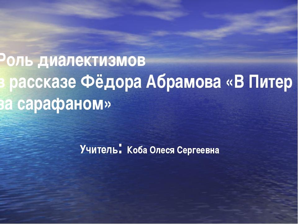 Роль диалектизмов в рассказе Фёдора Абрамова «В Питер за сарафаном» Учитель:...
