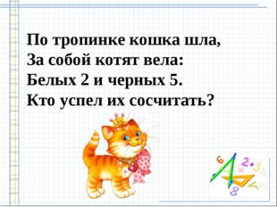 По тропинке кошка шла, За собой котят вела: Белых 2 и черных 5. Кто успел их