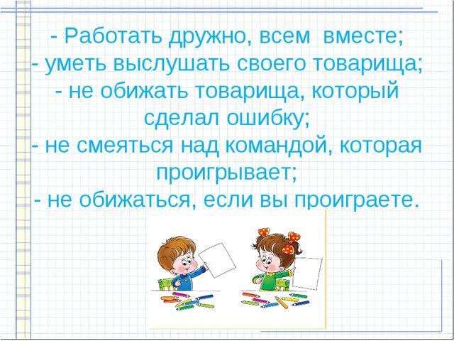 - Работать дружно, всем вместе; - уметь выслушать своего товарища; - не обиж...