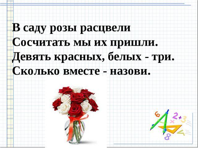 В саду розы расцвели Сосчитать мы их пришли. Девять красных, белых - три. Ско...