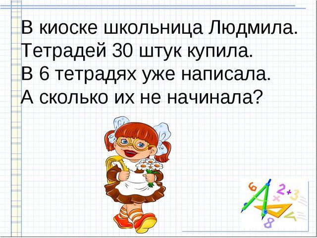В киоске школьница Людмила. Тетрадей 30 штук купила. В 6 тетрадях уже написал...