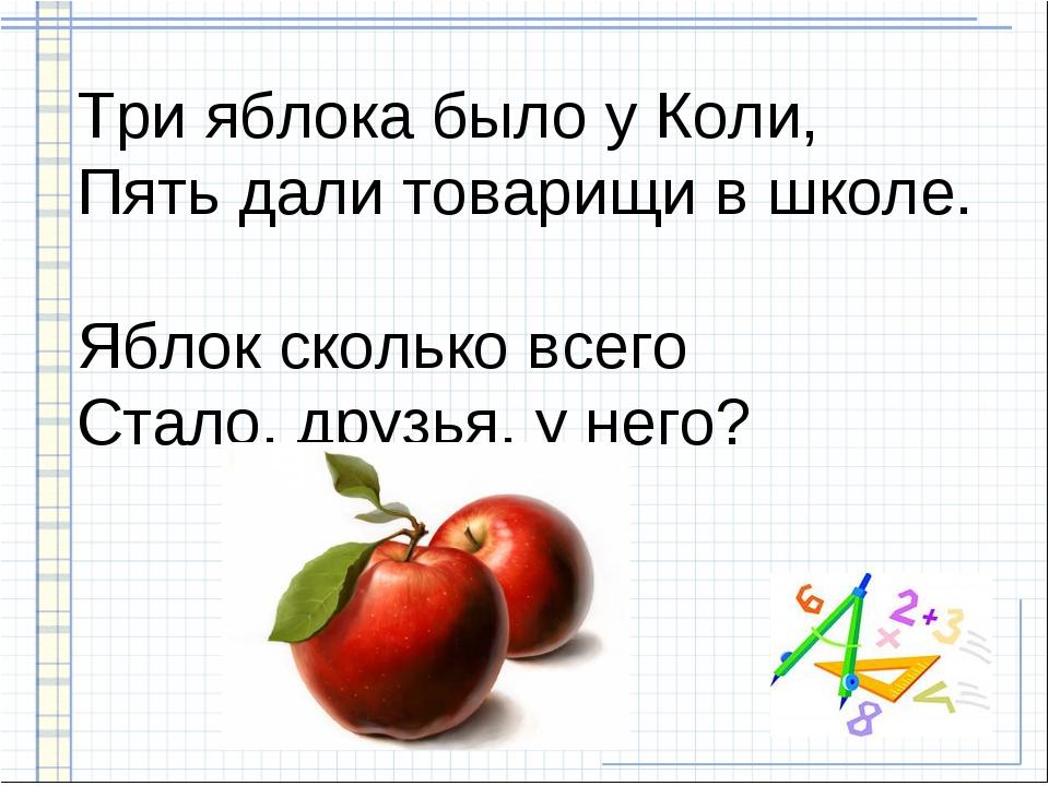 Три яблока было у Коли, Пять дали товарищи в школе. Яблок сколько всего Стало...