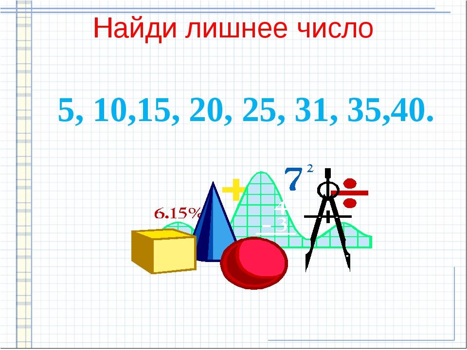 Найди лишнее число 5, 10,15, 20, 25, 31, 35,40.