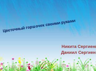 Цветочный горшочек своими руками Никита Сергиенко Даниил Сергиенко ОБРАЗЕЦ ЗА