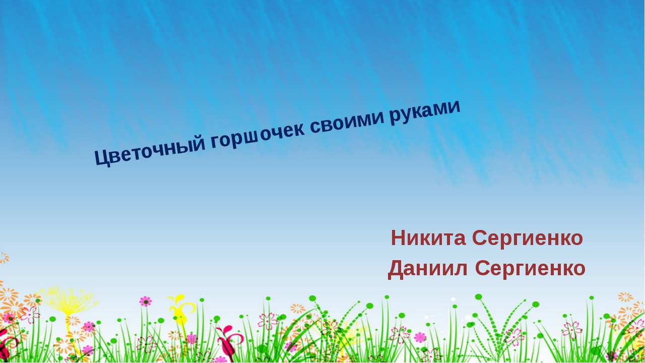 Цветочный горшочек своими руками Никита Сергиенко Даниил Сергиенко ОБРАЗЕЦ ЗА...