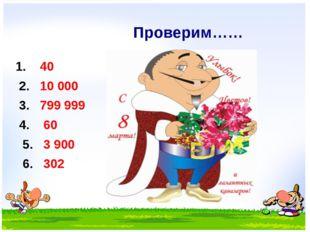 Проверим…… 1. 40 2. 10 000 3. 799 999 4. 60 5. 3 900 6. 302