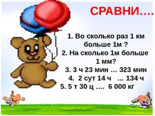 СРАВНИ…. 1. Во сколько раз 1 км больше 1м ? 2. На сколько 1м больше 1 мм? 3.