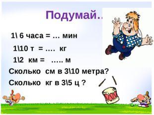 Подумай… 1\ 6 часа = … мин 1\10 т = …. кг 1\2 км = ….. м Сколько см в 3\10 ме