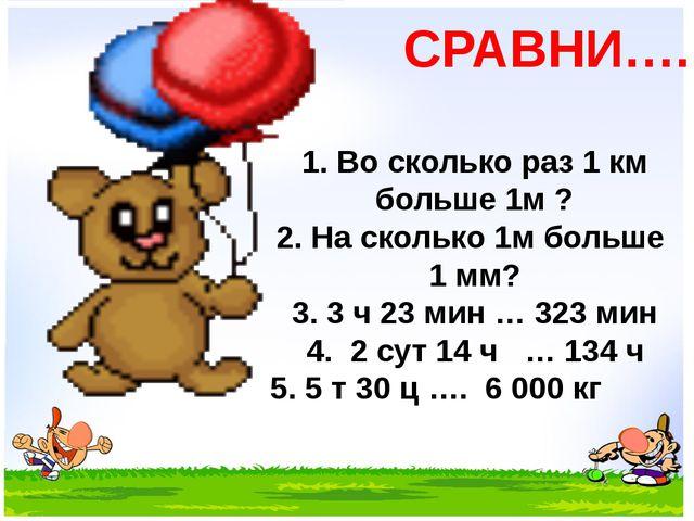 СРАВНИ…. 1. Во сколько раз 1 км больше 1м ? 2. На сколько 1м больше 1 мм? 3....