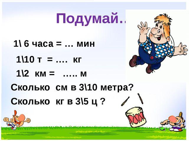 Подумай… 1\ 6 часа = … мин 1\10 т = …. кг 1\2 км = ….. м Сколько см в 3\10 ме...