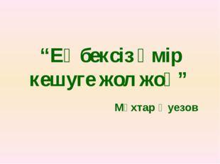 """""""Еңбексіз өмір кешуге жол жоқ"""" Мұхтар Әуезов"""
