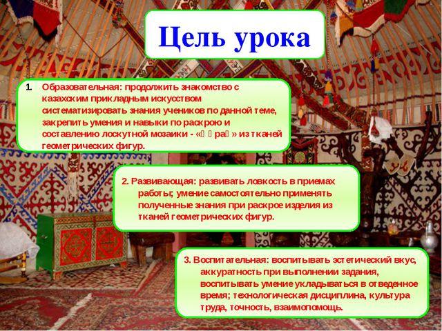 Цель урока Образовательная: продолжить знакомство с казахским прикладным иску...