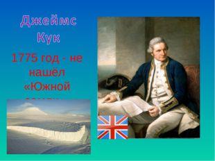 1775 год - не нашёл «Южной земли».
