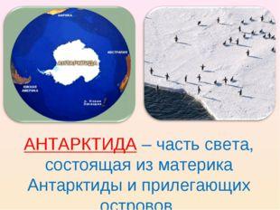 АНТАРКТИДА – часть света, состоящая из материка Антарктиды и прилегающих остр
