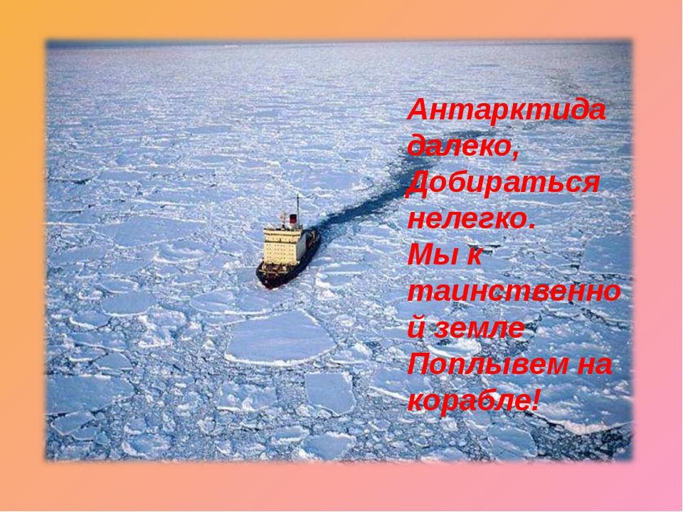 Антарктида далеко, Добираться нелегко. Мы к таинственной земле Поплывем на ко...