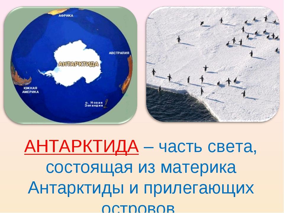 АНТАРКТИДА – часть света, состоящая из материка Антарктиды и прилегающих остр...
