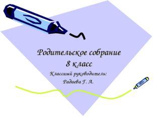 Родительское собрание 8 класс Классный руководитель: Радаева Г. А.