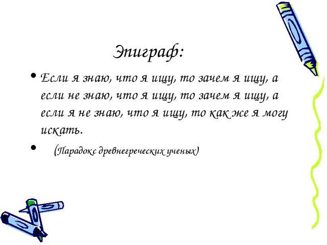 Эпиграф: Если я знаю, что я ищу, то зачем я ищу, а если не знаю, что я ищу, т...