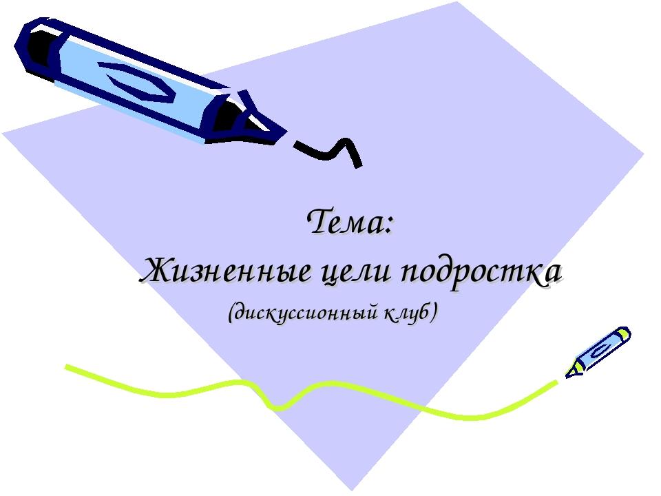 Тема: Жизненные цели подростка (дискуссионный клуб)