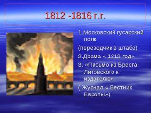 1812 -1816 г.г. 1.Московский гусарский полк (переводчик в штабе) 2.Драма « 18