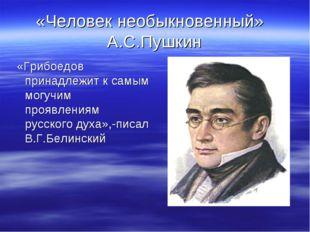 «Человек необыкновенный» А.С.Пушкин «Грибоедов принадлежит к самым могучим пр