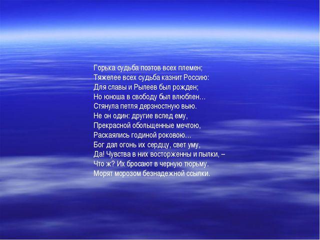 Горька судьба поэтов всех племен; Тяжелее всех судьба казнит Россию: Для слав...