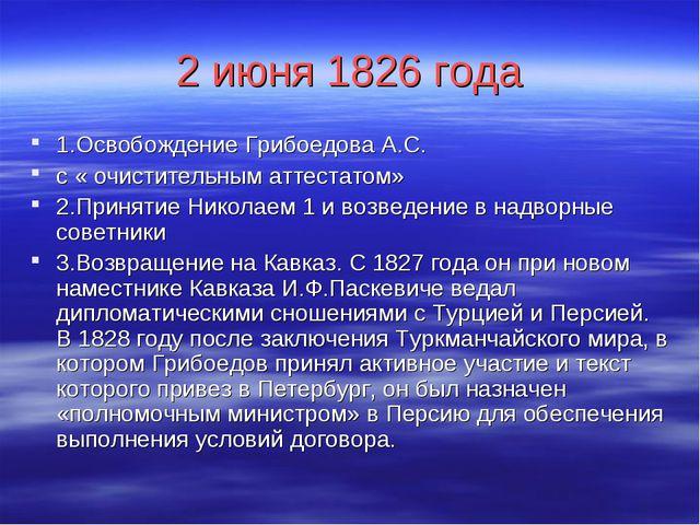 2 июня 1826 года 1.Освобождение Грибоедова А.С. с « очистительным аттестатом»...