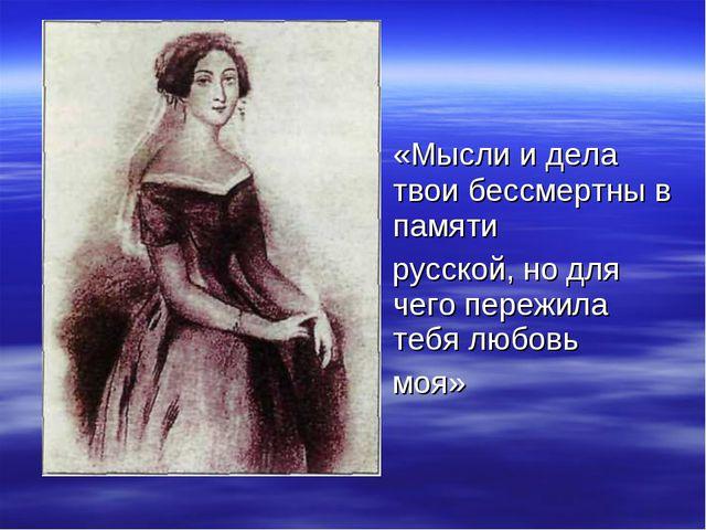 «Мысли и дела твои бессмертны в памяти русской, но для чего пережила тебя лю...