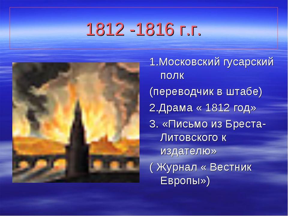 1812 -1816 г.г. 1.Московский гусарский полк (переводчик в штабе) 2.Драма « 18...