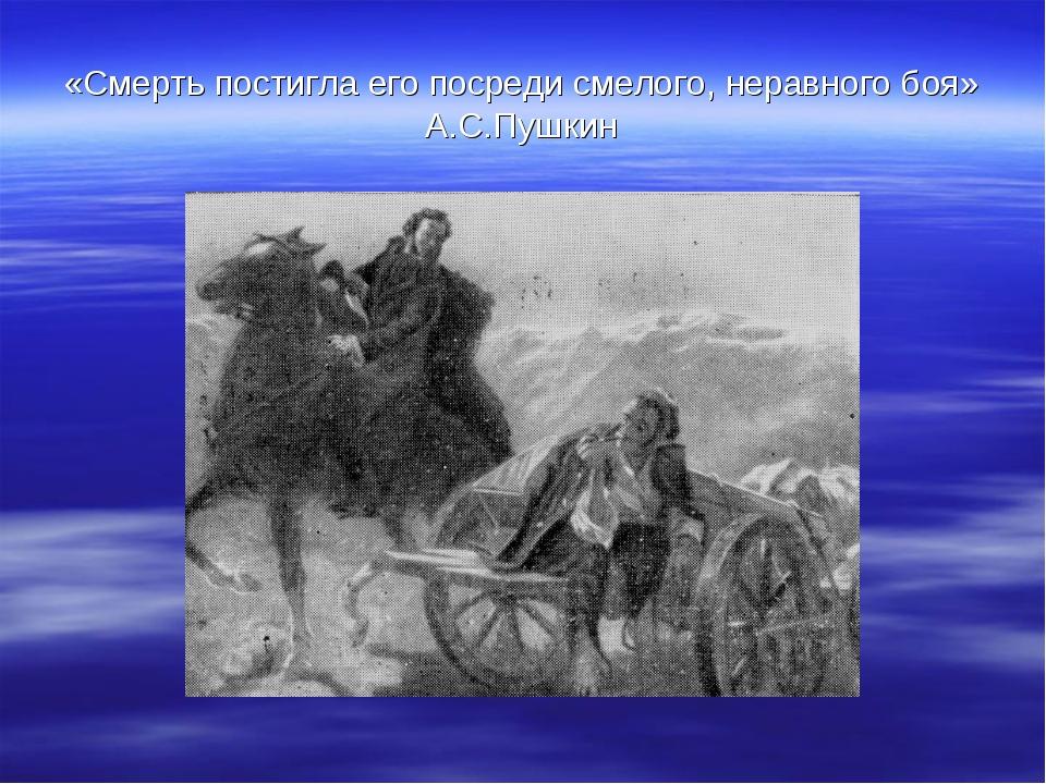 «Смерть постигла его посреди смелого, неравного боя» А.С.Пушкин