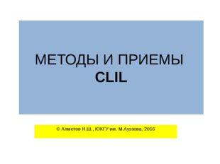 МЕТОДЫ И ПРИЕМЫ CLIL © Алметов Н.Ш., ЮКГУ им. М.Ауэзова, 2016