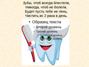 Зубы, чтоб всегда блестели, Никогда, чтоб не болели, Будет пусть тебе не лень