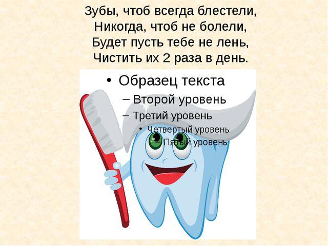 Зубы, чтоб всегда блестели, Никогда, чтоб не болели, Будет пусть тебе не лень...