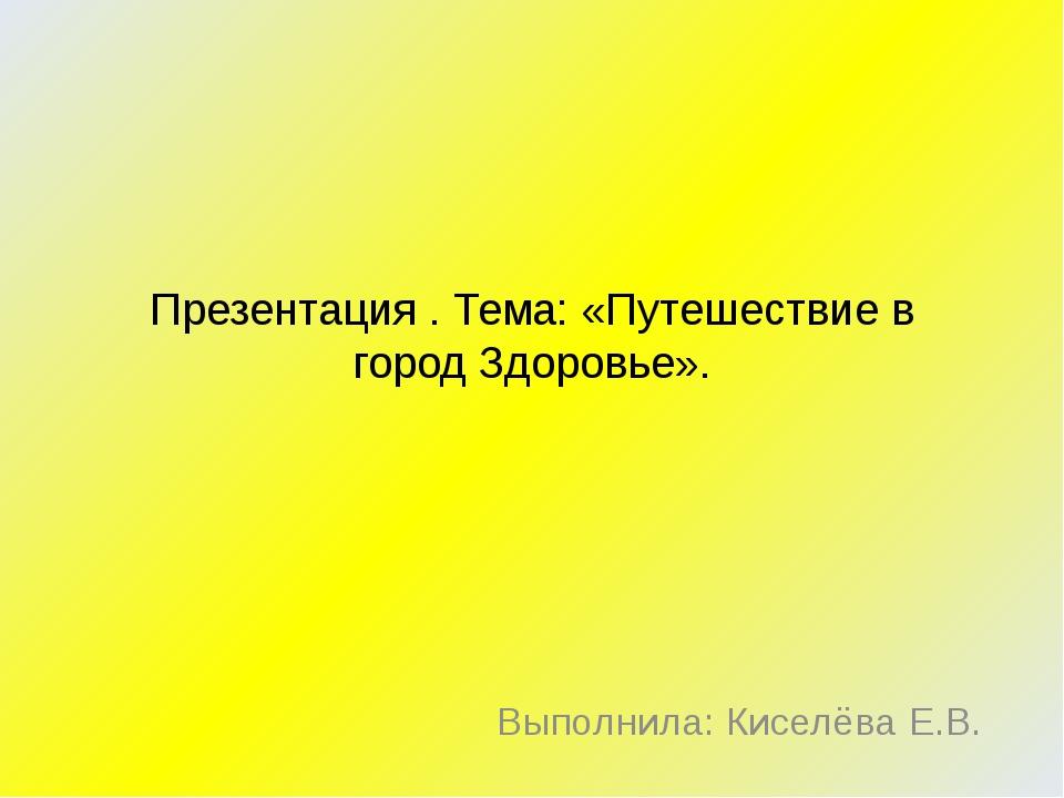 Презентация . Тема: «Путешествие в город Здоровье». Выполнила: Киселёва Е.В.
