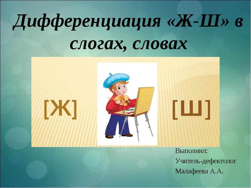 Дифференциация «Ж-Ш» в слогах, словах Выполнил: Учитель-дефектолог Малафеева...