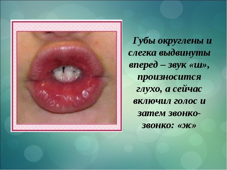 Губы округлены и слегка выдвинуты вперед – звук «ш», произносится глухо, а се...