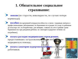 1. Обязательное социальное страхование:     пенсии (по старости, инвалидност