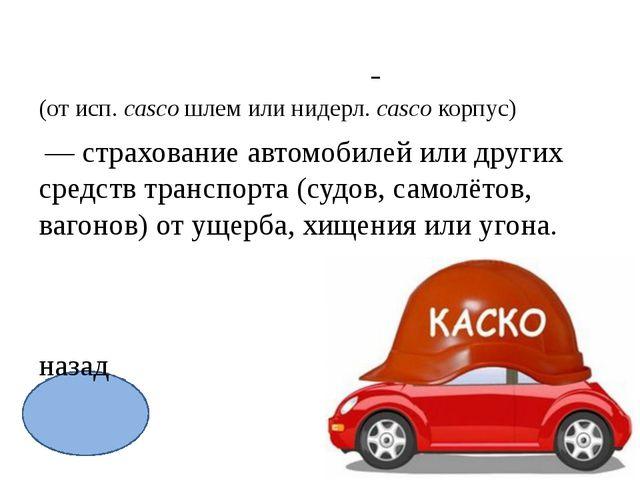 Ка́ско  (от исп.casco шлем или нидерл.casco корпус)  — страхова...
