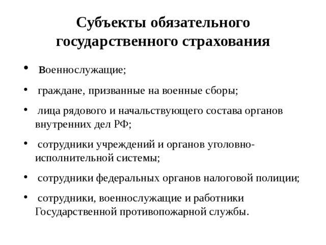 Субъекты обязательного государственного страхования  военнослужащие;  гражд...