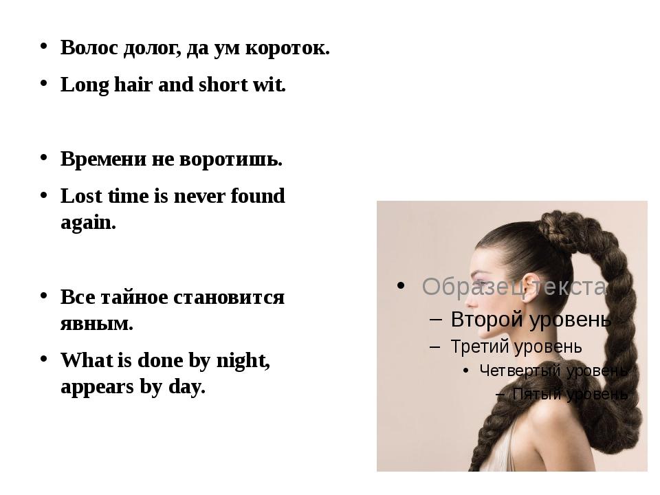 Волос долог, да ум короток. Long hair and short wit. Времени не воротишь. Lo...