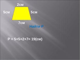 2см 5см 5см 7см Найти Р Р = 5+5+2+7= 19(см)