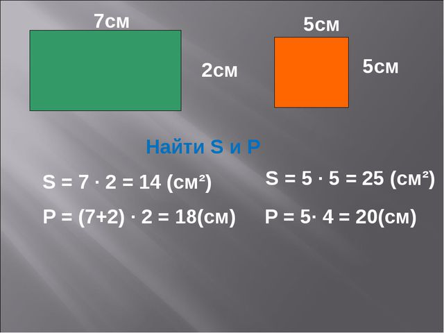 2см 5см 5см 7см Найти S и Р S = 5 · 5 = 25 (см²) S = 7 · 2 = 14 (см²) Р = (7+...