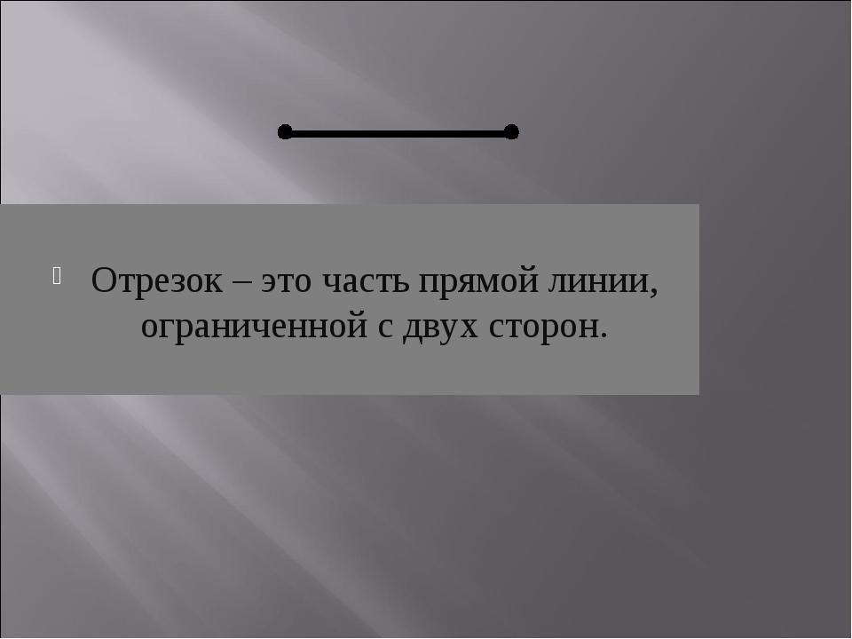 Отрезок – это часть прямой линии, ограниченной с двух сторон.