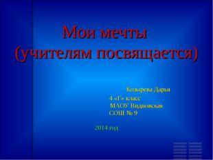 Мои мечты (учителям посвящается) Козырева Дарья 4 «Г» класс МАОУ Видновская С