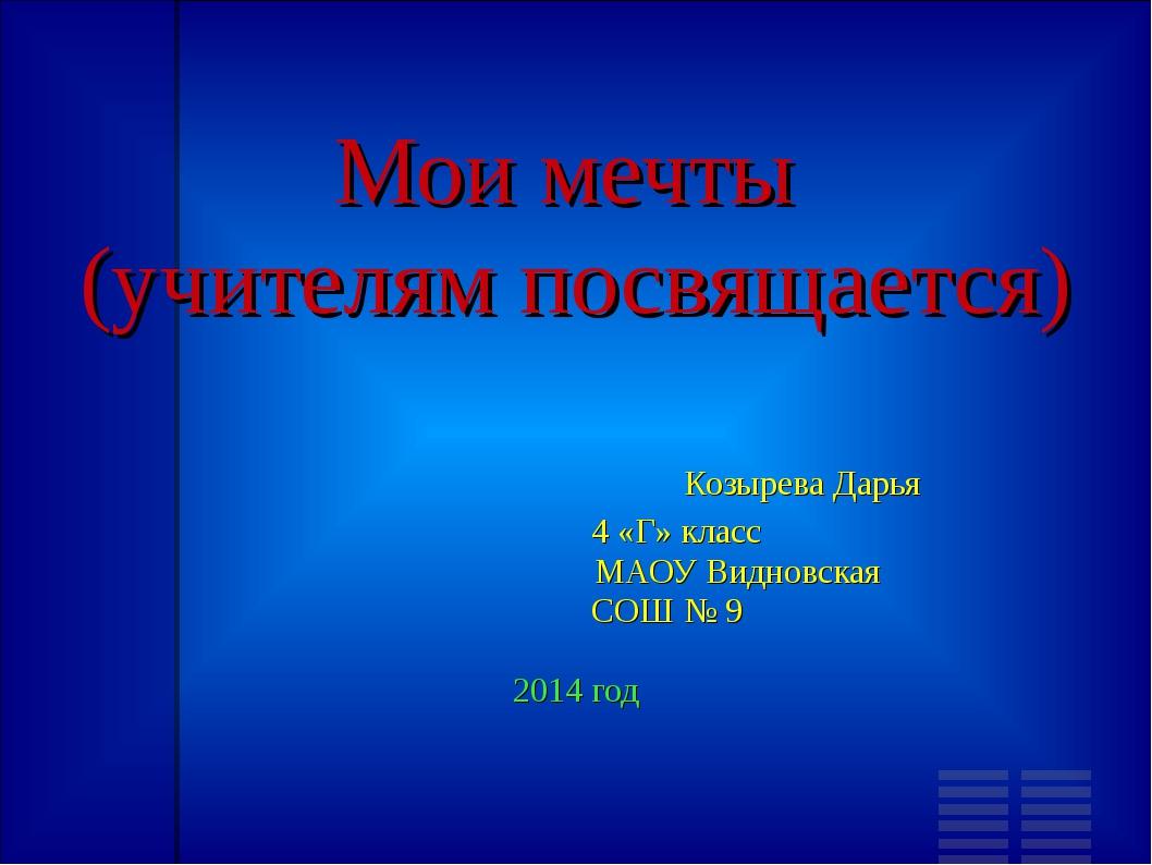 Мои мечты (учителям посвящается) Козырева Дарья 4 «Г» класс МАОУ Видновская С...