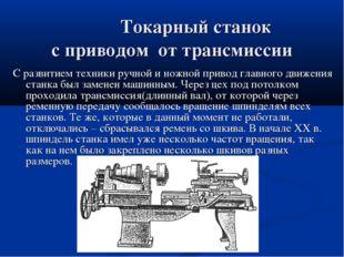 Токарный станок с приводом от трансмиссии С развитием техники ручной и ножно