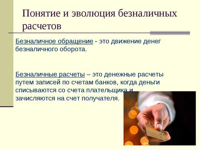 Безналичный денежный оборот и организация безналичных расчетов в РФ Понятие и эволюция безналичных расчетов Безналичное обращение это движение