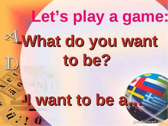Let's play a game: -What do you want to be? -I want to be a…