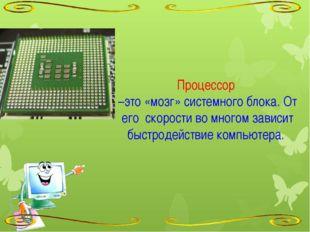 Процессор –это «мозг» системного блока. От его скорости во многом зависит бы